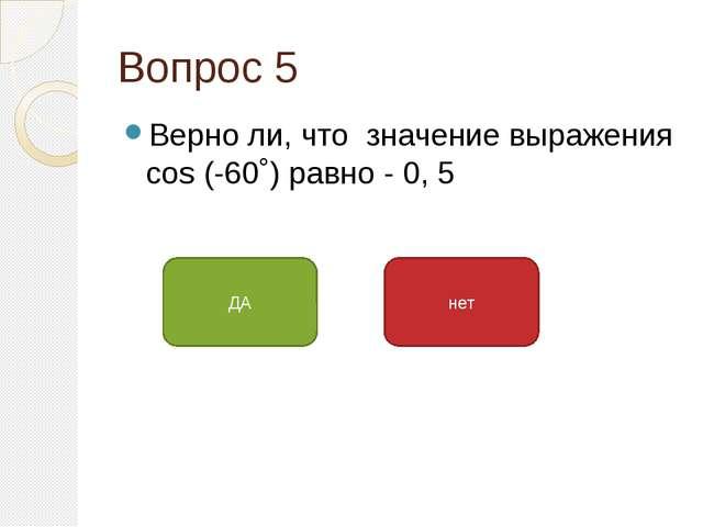 Вопрос 5 Верно ли, что значение выражения cos (-60˚) равно - 0, 5 ДА нет