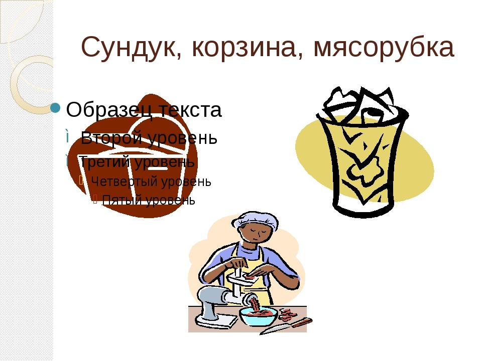 Сундук, корзина, мясорубка