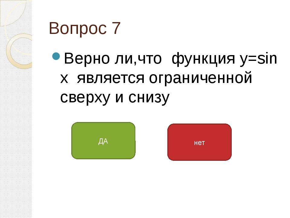 Вопрос 7 Верно ли,что функция у=sin x является ограниченной сверху и снизу ДА...