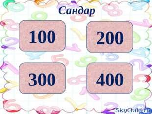 200 400 300 100 Сандар