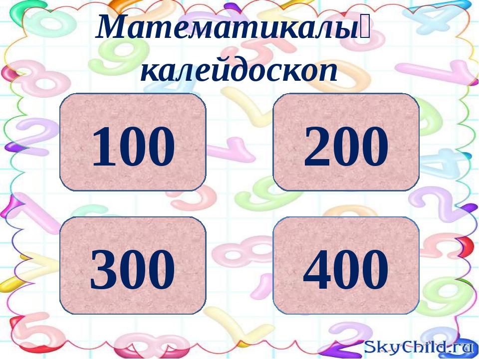 200 400 300 100 Математикалық калейдоскоп