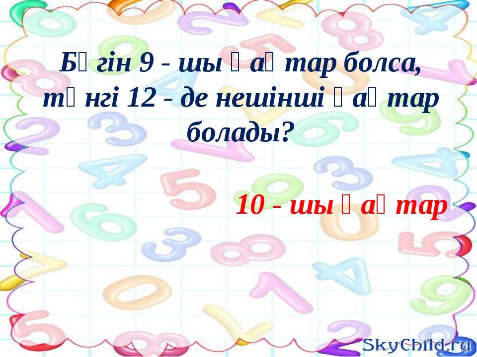 Бүгін 9 - шы қаңтар болса, түнгі 12 - де нешінші қаңтар болады? 10 - шы қаңтар