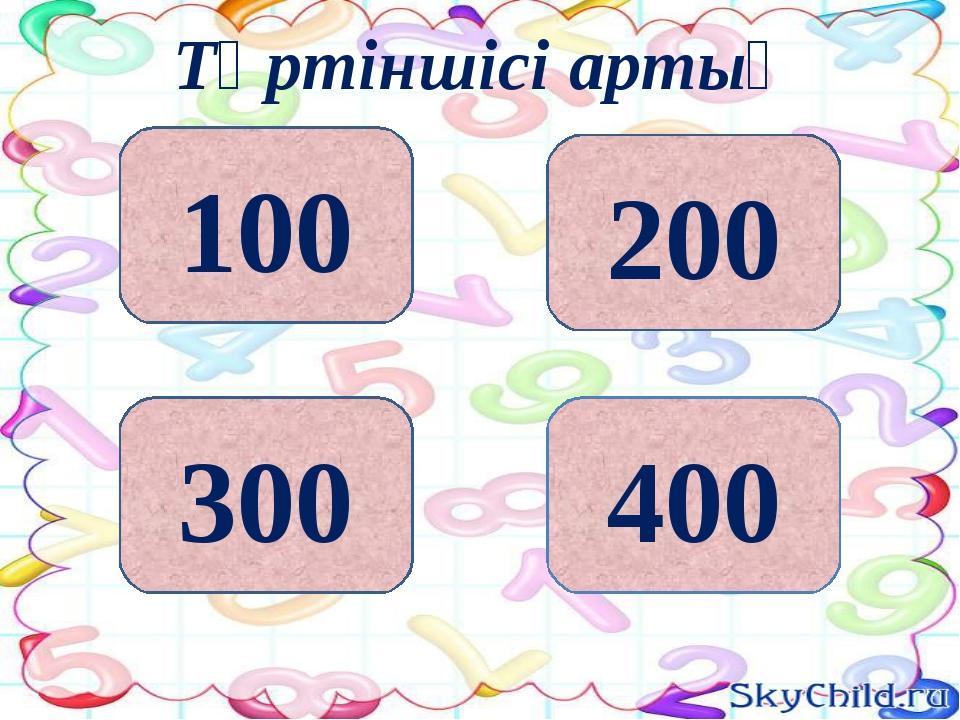 200 400 300 100 Төртіншісі артық