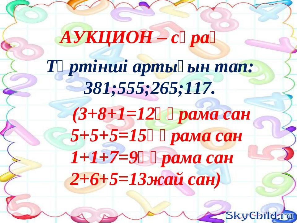 Төртінші артығын тап: 381;555;265;117. (3+8+1=12құрама сан 5+5+5=15құрама са...