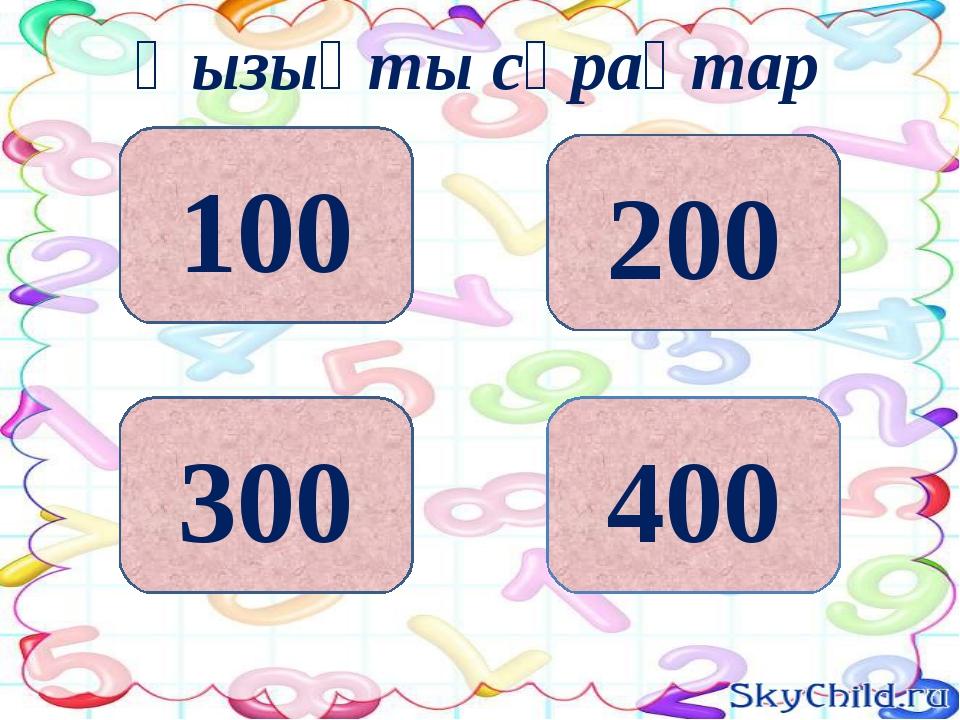 200 400 300 100 Қызықты сұрақтар