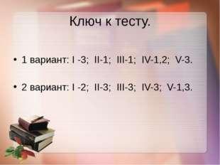 Ключ к тесту. 1 вариант: I -3; II-1; III-1; IV-1,2; V-3. 2 вариант: I -2; II-