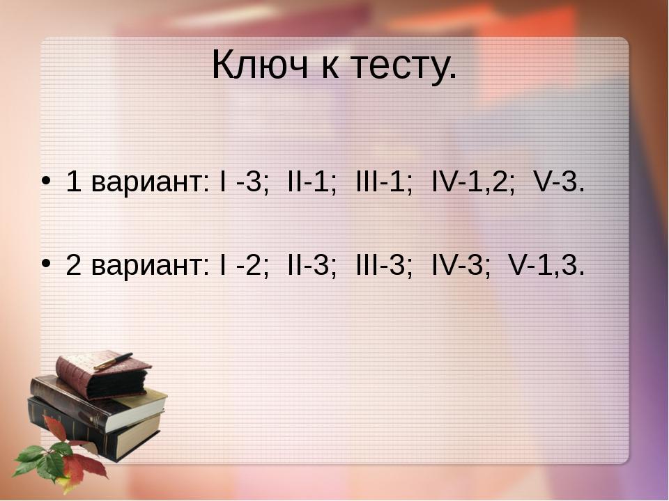 Ключ к тесту. 1 вариант: I -3; II-1; III-1; IV-1,2; V-3. 2 вариант: I -2; II-...