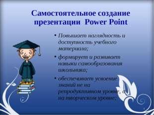 Самостоятельное создание презентации Power Point Повышает наглядность и досту