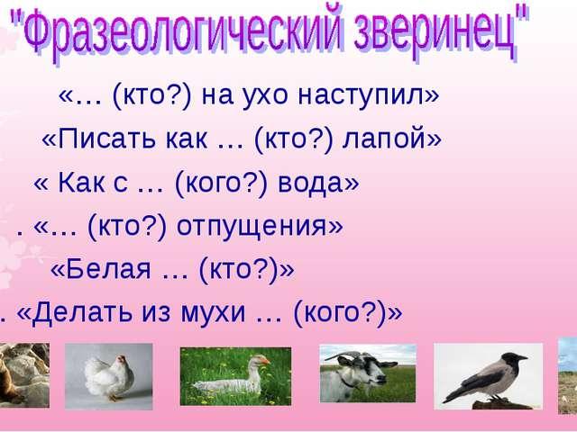 1. «… (кто?) на ухо наступил» 2. «Писать как … (кто?) лапой» 3.«...