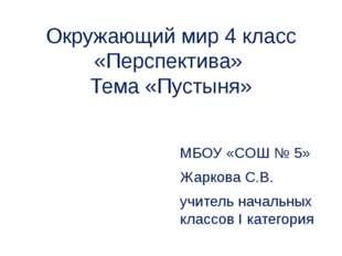 Окружающий мир 4 класс «Перспектива» Тема «Пустыня» МБОУ «СОШ № 5» Жаркова С.