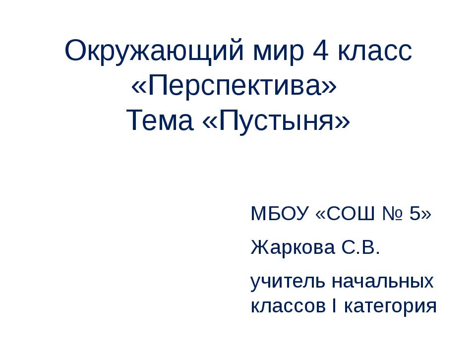 Окружающий мир 4 класс «Перспектива» Тема «Пустыня» МБОУ «СОШ № 5» Жаркова С....