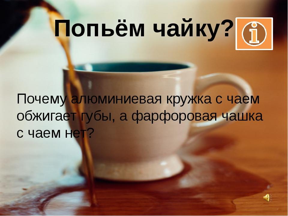 Попьём чайку? Почему алюминиевая кружка с чаем обжигает губы, а фарфоровая ча...