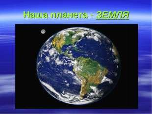 Наша планета - ЗЕМЛЯ
