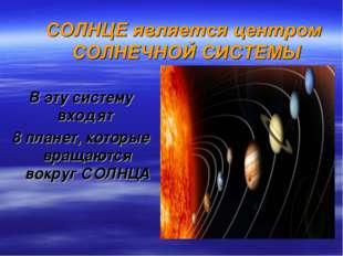 В эту систему входят 8 планет, которые вращаются вокруг СОЛНЦА