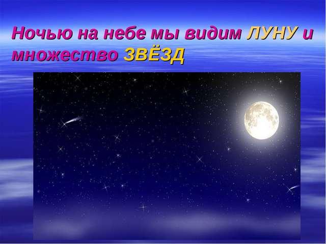 .. Ночью на небе мы видим ЛУНУ и множество ЗВЁЗД