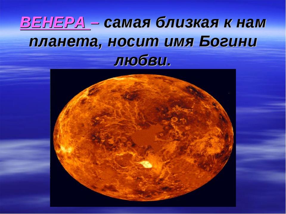 ВЕНЕРА – самая близкая к нам планета, носит имя Богини любви.