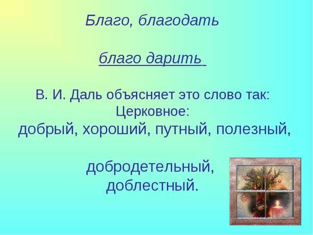 Благо, благодать благо дарить В. И. Даль объясняет это слово так: Церковное:...