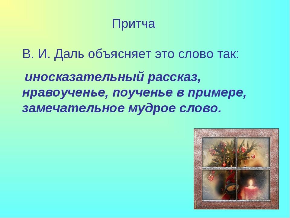 Притча В. И. Даль объясняет это слово так: иносказательный рассказ, нравоучен...