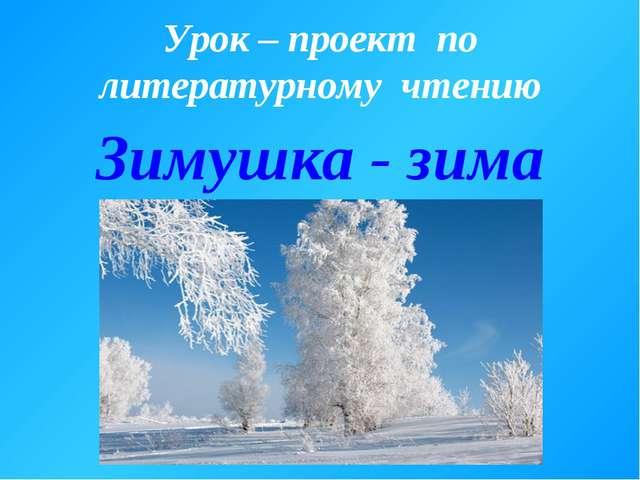 Урок – проект по литературному чтению Зимушка - зима