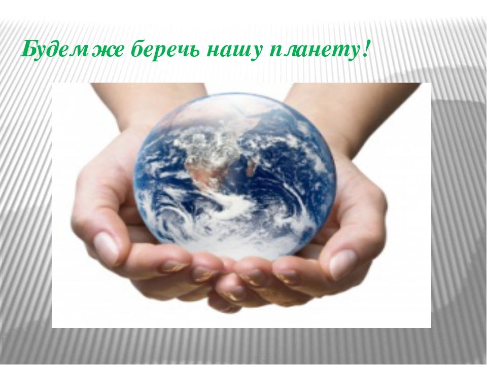 Будем же беречь нашу планету!