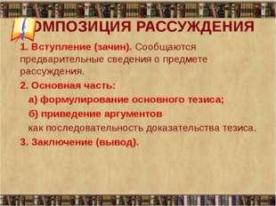 КОМПОЗИЦИЯ РАССУЖДЕНИЯ 1. Вступление (зачин). Сообщаются предварительные све