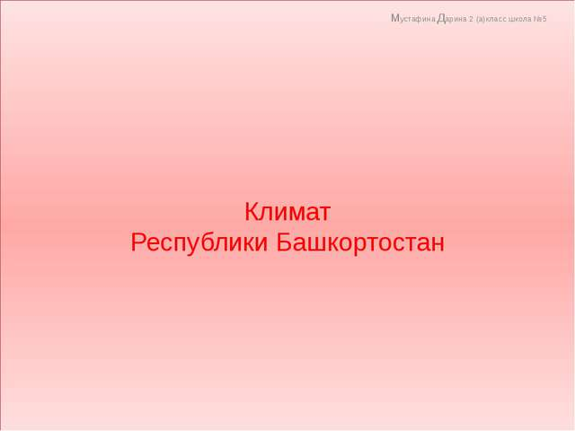 Климат Республики Башкортостан Мустафина Дарина 2 (а)класс школа №5