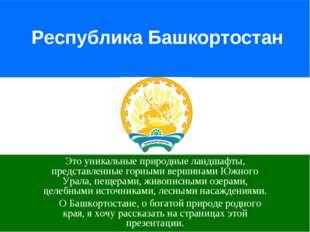Республика Башкортостан Это уникальные природные ландшафты, представленные го