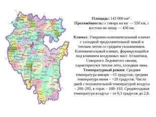 Площадь: 143 000 км² . Протяжённость: с севера на юг — 550 км, с востока на з