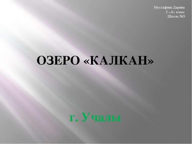 ОЗЕРО «КАЛКАН» г. Учалы Мустафина Дарина 2 «А» класс Школа №5