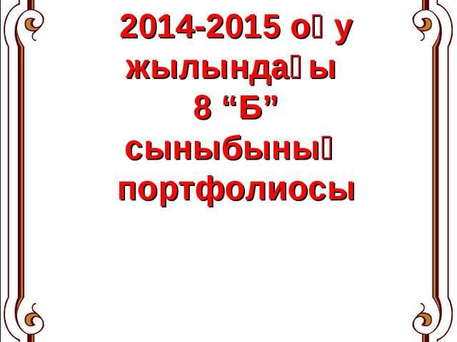 """2014-2015 оқу жылындағы 8 """"Б"""" сыныбының портфолиосы"""