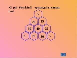 Сұрақ белгісінің орнындағы санды тап? 5 20 15 40 25 5 30 70 60 ?