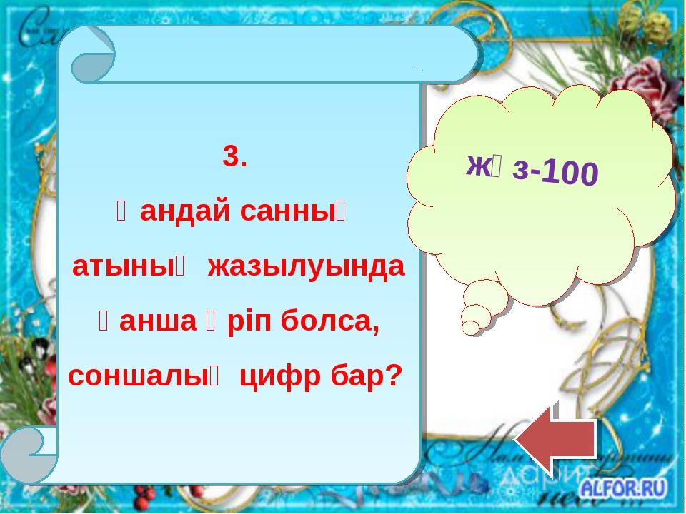 3. Қандай санның атының жазылуында қанша әріп болса, соншалық цифр бар? жүз-100