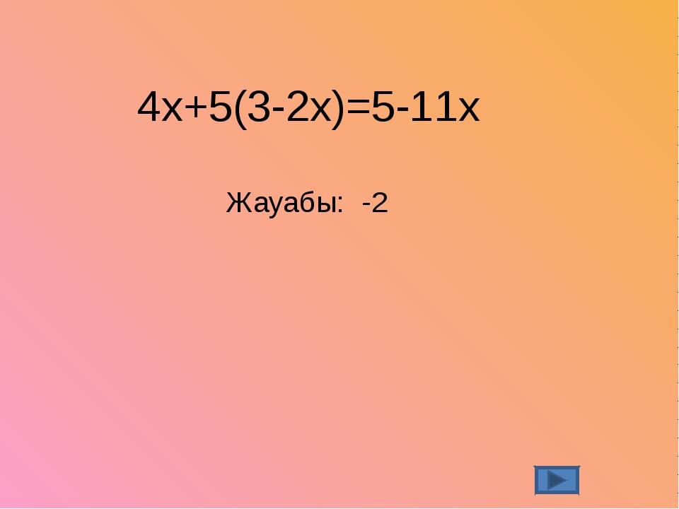 4х+5(3-2х)=5-11х Жауабы: -2