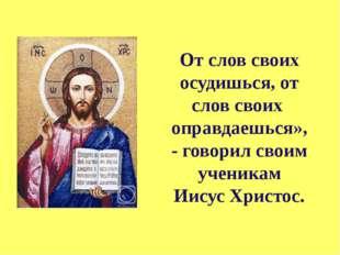 От слов своих осудишься, от слов своих оправдаешься», - говорил своим ученика