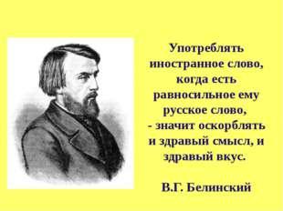 Употреблять иностранное слово, когда есть равносильное ему русское слово, -