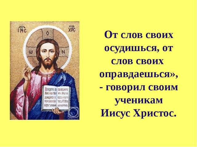 От слов своих осудишься, от слов своих оправдаешься», - говорил своим ученика...