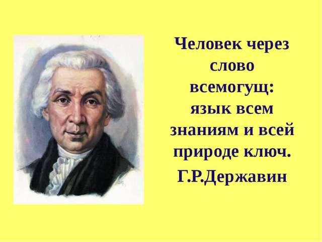 Человек через слово всемогущ: язык всем знаниям и всей природе ключ. Г.Р.Держ...