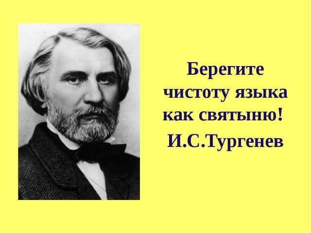 Берегите чистоту языка как святыню! И.С.Тургенев