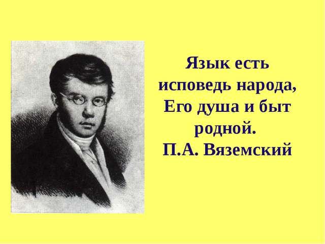 Язык есть исповедь народа, Его душа и быт родной. П.А. Вяземский