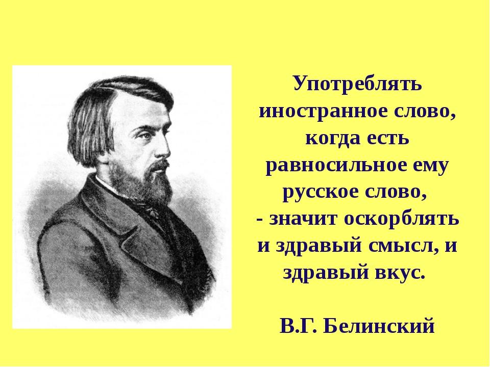 Употреблять иностранное слово, когда есть равносильное ему русское слово, -...