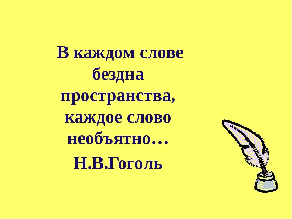В каждом слове бездна пространства, каждое слово необъятно… Н.В.Гоголь