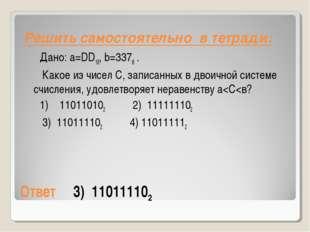 Ответ3) 110111102 Дано: a=DD16,b=3378. Какое из чисел С, записанных