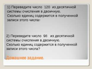 Домашнее задание. 1) Переведите число 120 из десятичной системы счисления в д