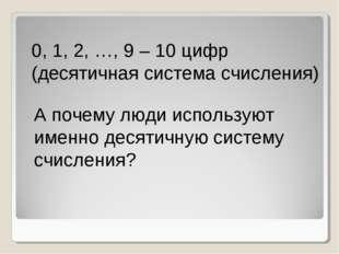 0, 1, 2, …, 9 – 10 цифр (десятичная система счисления) А почему люди использу