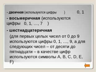 - двоичная (используются цифры ) 0, 1 0, 1, …, 7 (для первых целых чисел от 0