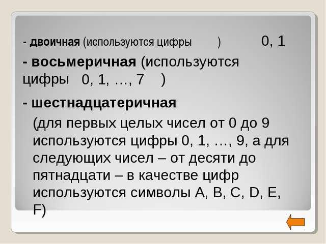 - двоичная (используются цифры ) 0, 1 0, 1, …, 7 (для первых целых чисел от 0...