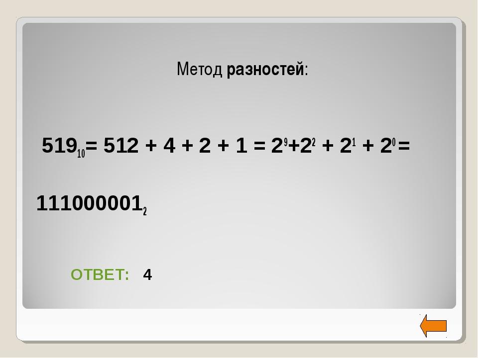 Метод разностей: 51910= 512 + 4 + 2 + 1 = 29+22 + 21 + 20 = 1110000012 ОТВЕТ...