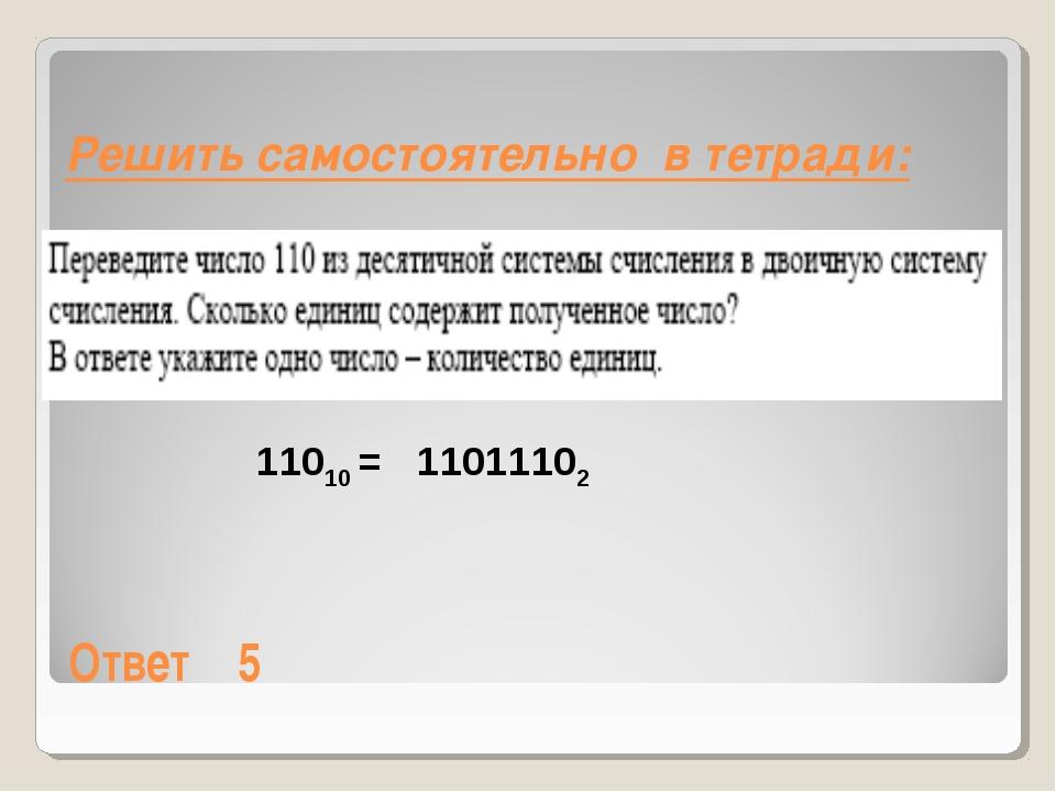Решить самостоятельно в тетради: Ответ5 11010 = 11011102