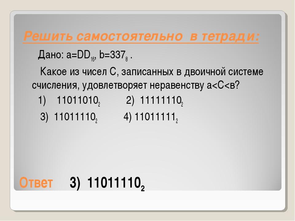 Ответ3) 110111102 Дано: a=DD16,b=3378. Какое из чисел С, записанных...