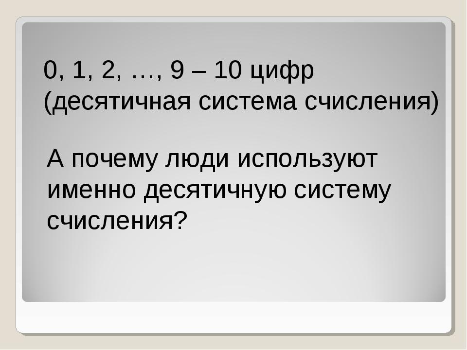 0, 1, 2, …, 9 – 10 цифр (десятичная система счисления) А почему люди использу...